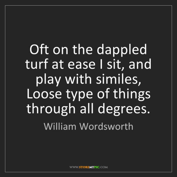 William Wordsworth: Oft on the dappled turf at ease I sit, and play with...