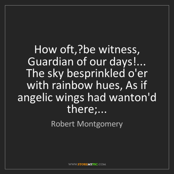 Robert Montgomery: How oft,?be witness, Guardian of our days!... The sky...