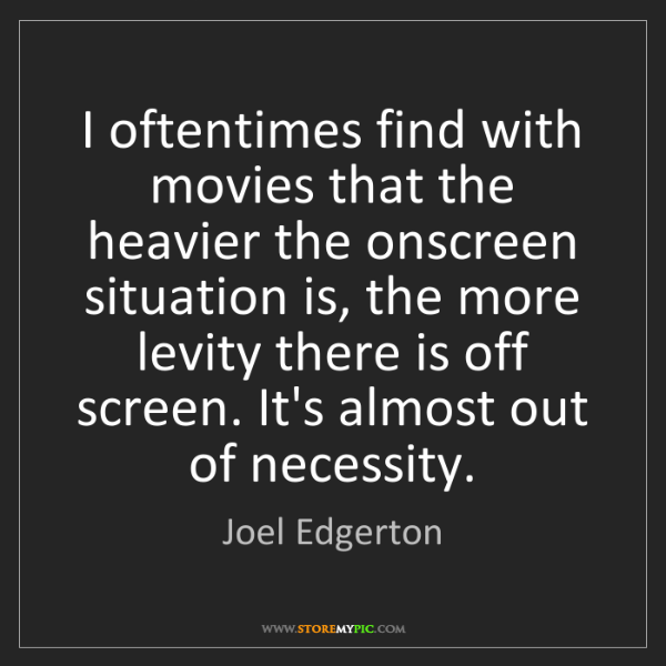 Joel Edgerton: I oftentimes find with movies that the heavier the onscreen...