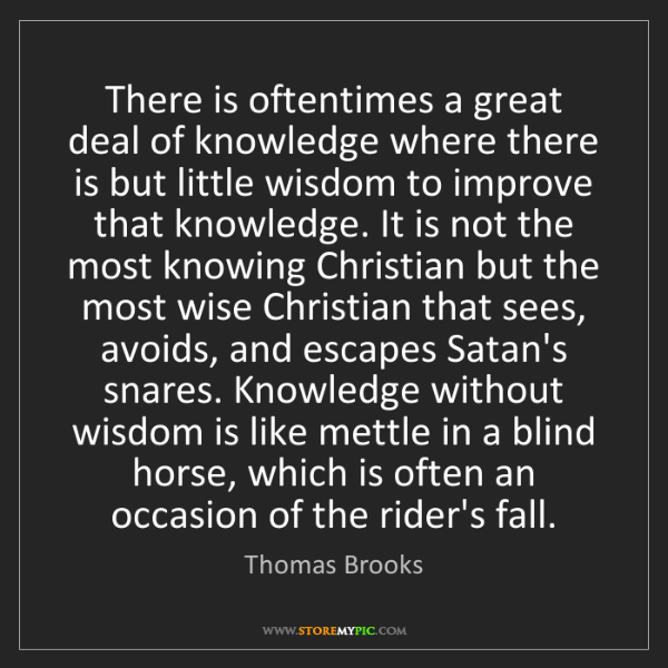 Thomas Brooks: There is oftentimes a great deal of knowledge where there...