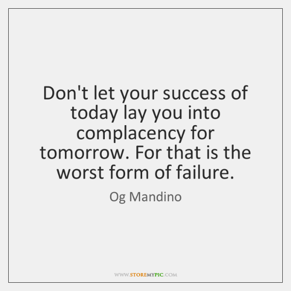 Don't let your success of today lay you into complacency for tomorrow. ...