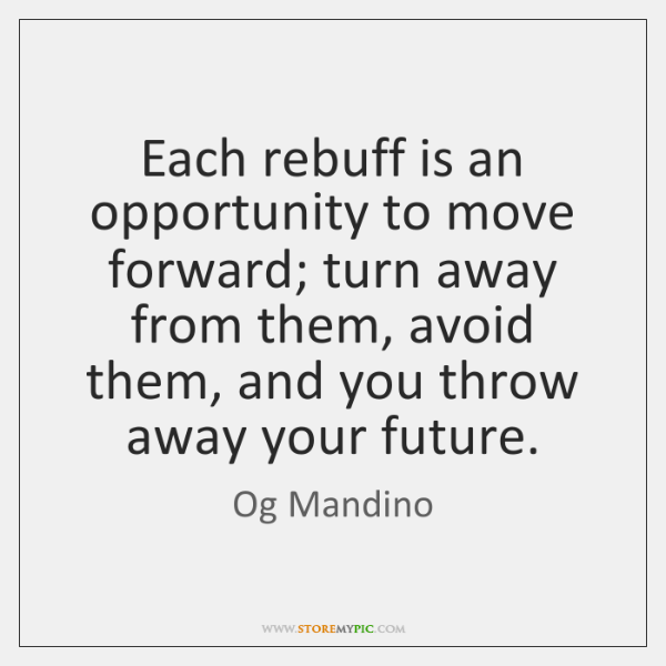 Each rebuff is an opportunity to move forward; turn away from them, ...
