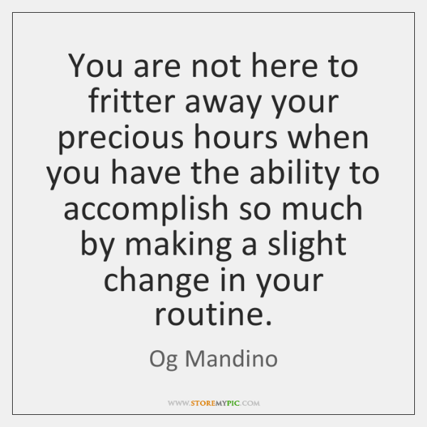 You are not here to fritter away your precious hours when you ...