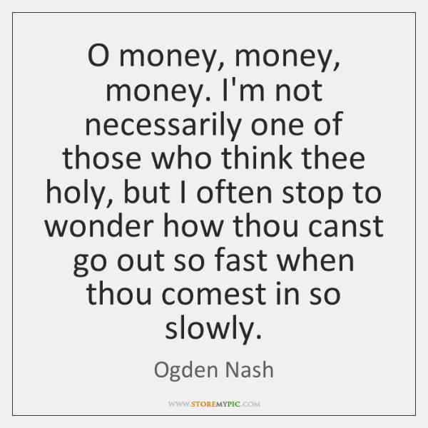 O money, money, money. I'm not necessarily one of those who think ...