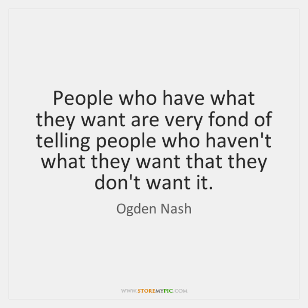 People who have what they want are very fond of telling people ...