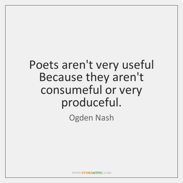 Poets aren't very useful Because they aren't consumeful or very produceful.