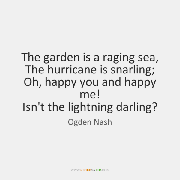 The garden is a raging sea,   The hurricane is snarling;   Oh, happy ...