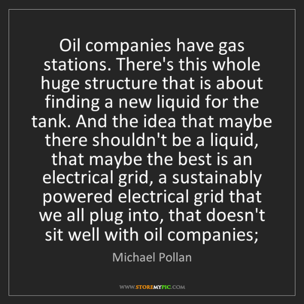 Michael Pollan: Oil companies have gas stations. There's this whole huge...
