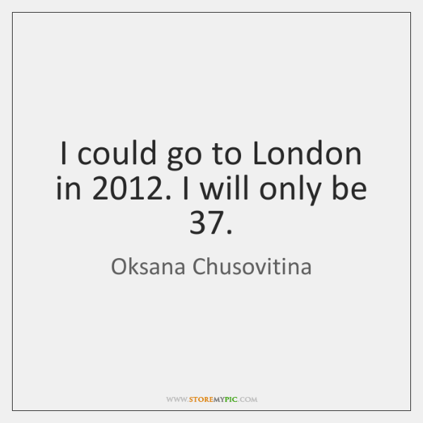I could go to London in 2012. I will only be 37.