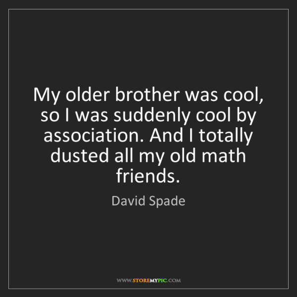 David Spade: My older brother was cool, so I was suddenly cool by...