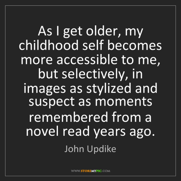 John Updike: As I get older, my childhood self becomes more accessible...