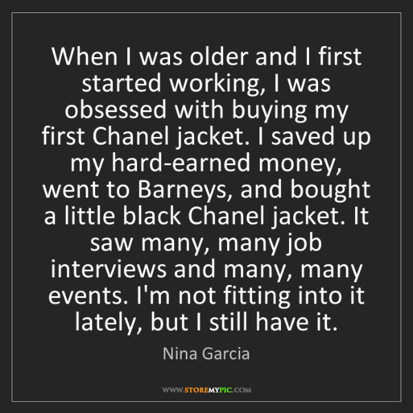 Nina Garcia: When I was older and I first started working, I was obsessed...