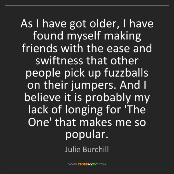 Julie Burchill: As I have got older, I have found myself making friends...