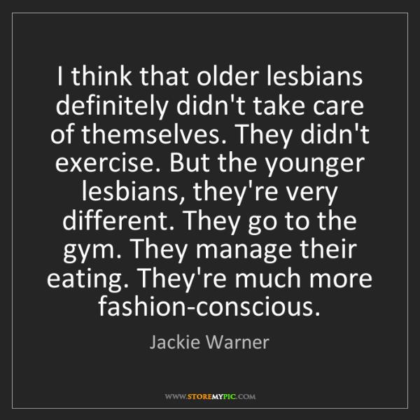 Jackie Warner: I think that older lesbians definitely didn't take care...