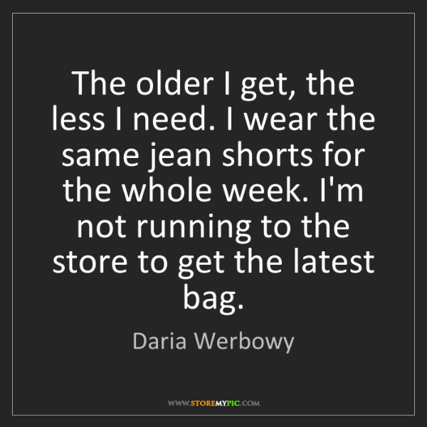 Daria Werbowy: The older I get, the less I need. I wear the same jean...