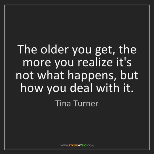 Tina Turner: The older you get, the more you realize it's not what...