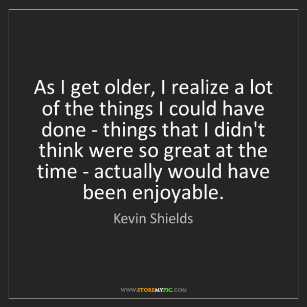 Kevin Shields: As I get older, I realize a lot of the things I could...