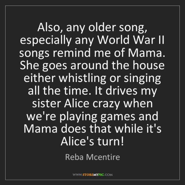 Reba Mcentire: Also, any older song, especially any World War II songs...