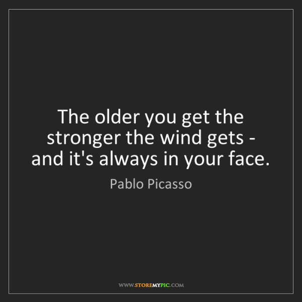 Pablo Picasso: The older you get the stronger the wind gets - and it's...