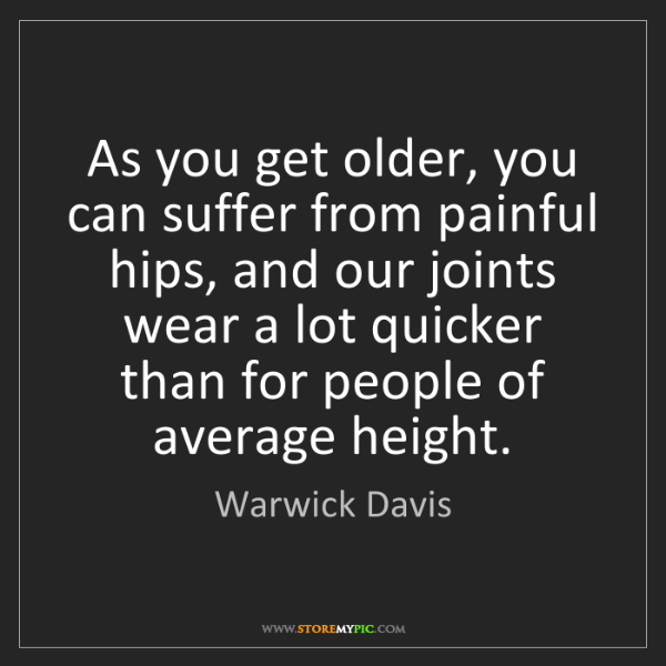 Warwick Davis: As you get older, you can suffer from painful hips, and...
