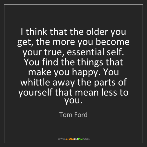 Tom Ford: I think that the older you get, the more you become your...
