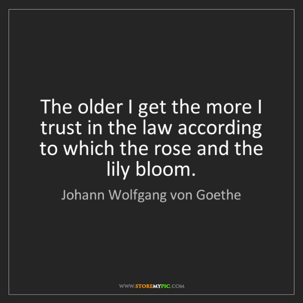 Johann Wolfgang von Goethe: The older I get the more I trust in the law according...