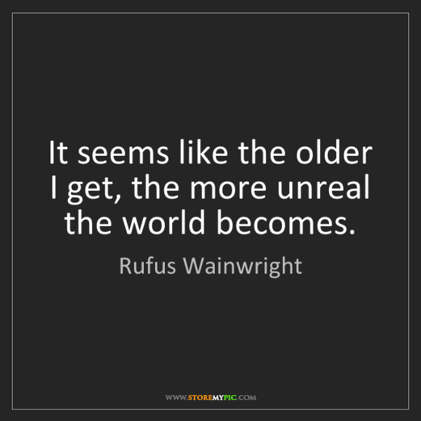 Rufus Wainwright: It seems like the older I get, the more unreal the world...