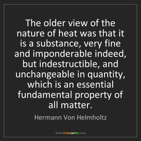 Hermann Von Helmholtz: The older view of the nature of heat was that it is a...