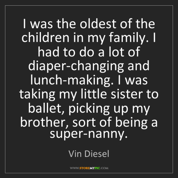 Vin Diesel: I was the oldest of the children in my family. I had...