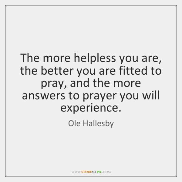 The more helpless you are, the better you are fitted to pray, ...