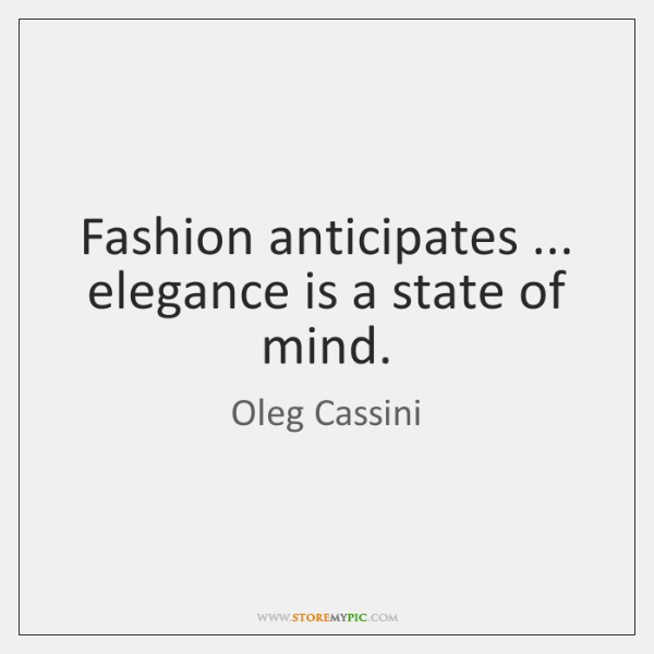 Fashion anticipates ... elegance is a state of mind.