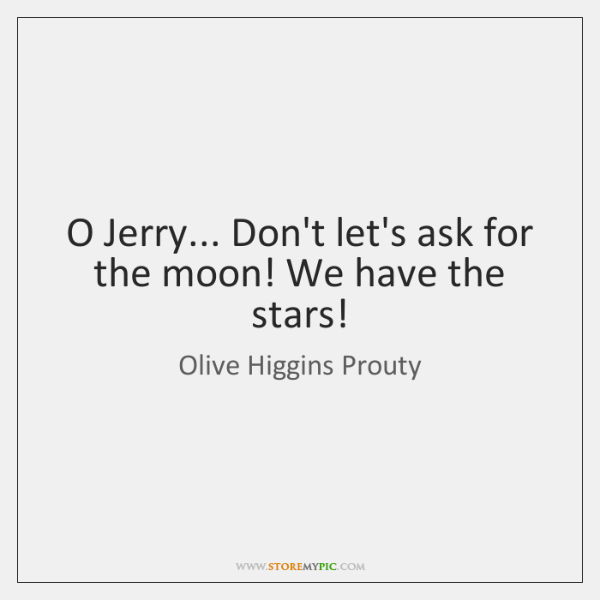 O Jerry... Don't let's ask for the moon! We have the stars!