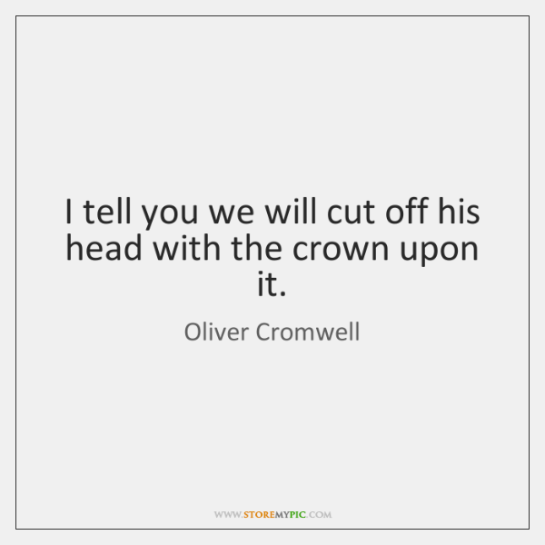 I tell you we will cut off his head with the crown ...