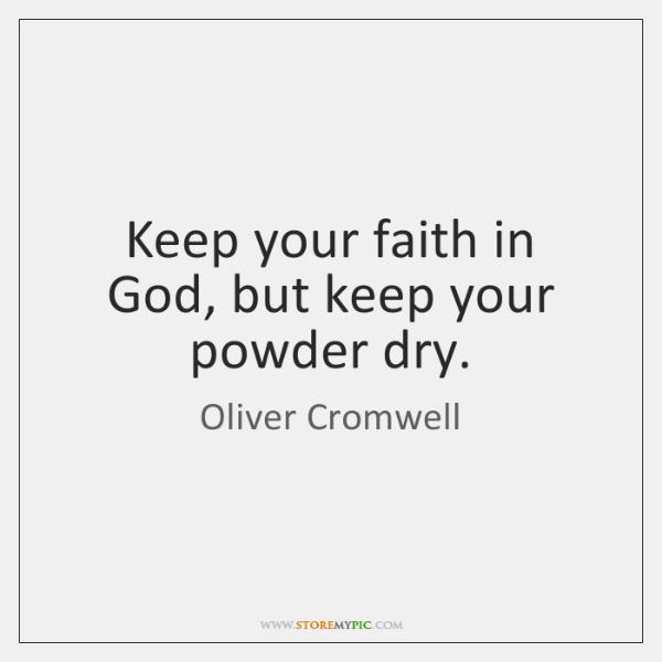 Keep your faith in God, but keep your powder dry.
