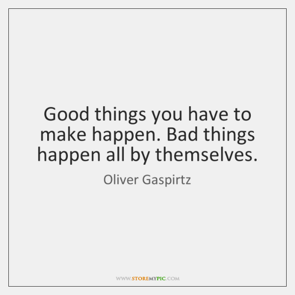 Good things you have to make happen. Bad things happen all by ...
