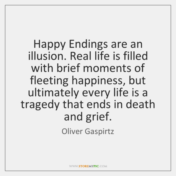 Happy Endings are an illusion. Real life is filled with brief moments ...