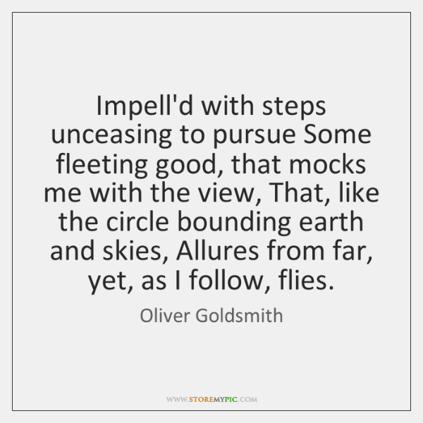 Impell'd with steps unceasing to pursue Some fleeting good, that mocks me ...