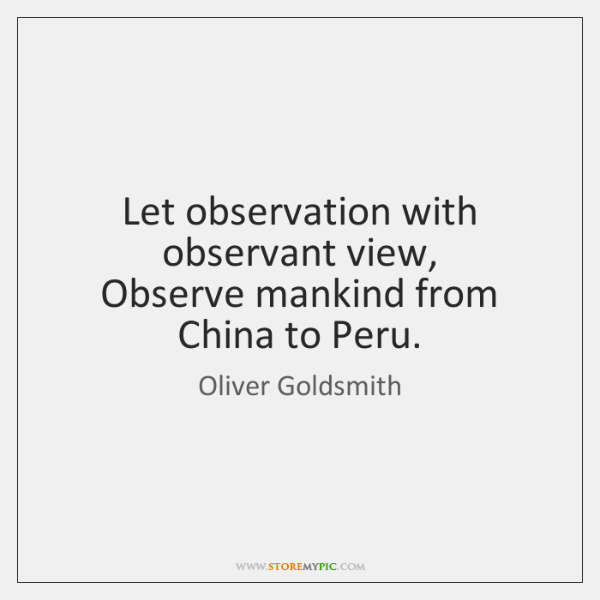 Let observation with observant view,  Observe mankind from China to Peru.