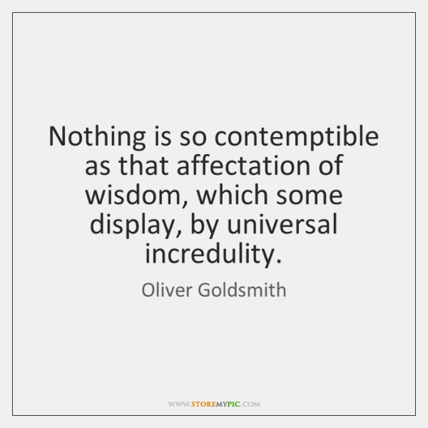Nothing is so contemptible as that affectation of wisdom, which some display, ...