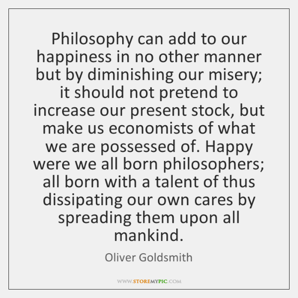 Philosophy can add to our happiness in no other manner but by ...