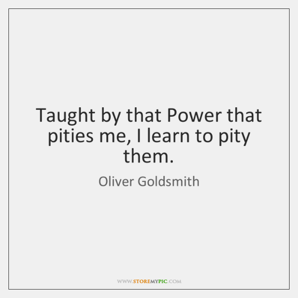 Taught by that Power that pities me, I learn to pity them.