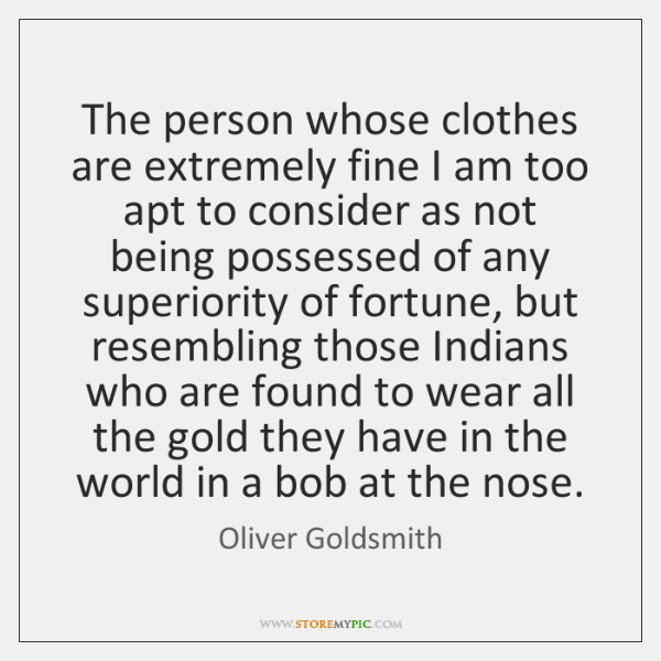 The person whose clothes are extremely fine I am too apt to ...