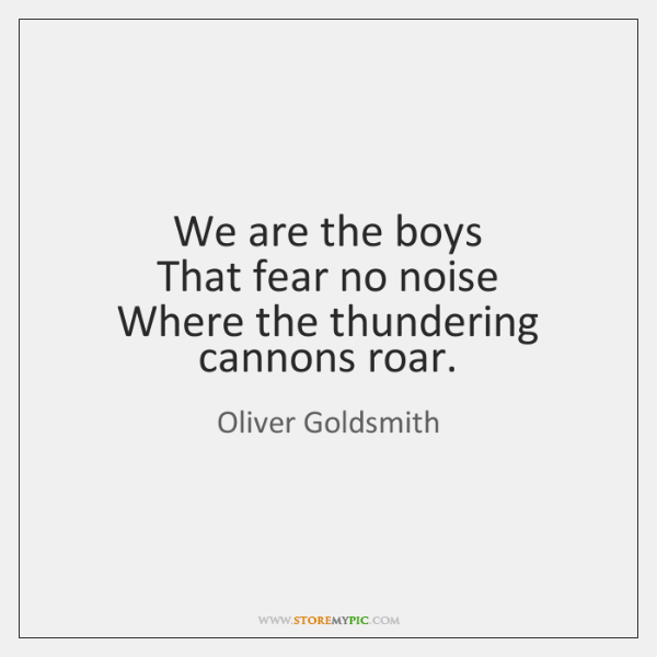 We are the boys   That fear no noise   Where the thundering cannons ...