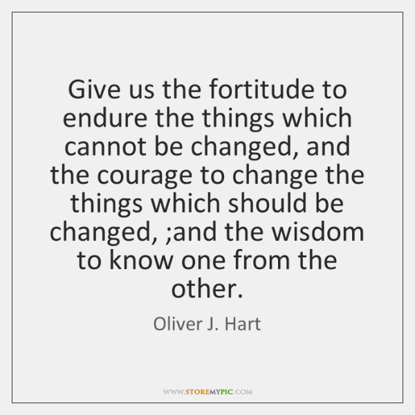 Give us the fortitude to endure the things which cannot be changed, ...