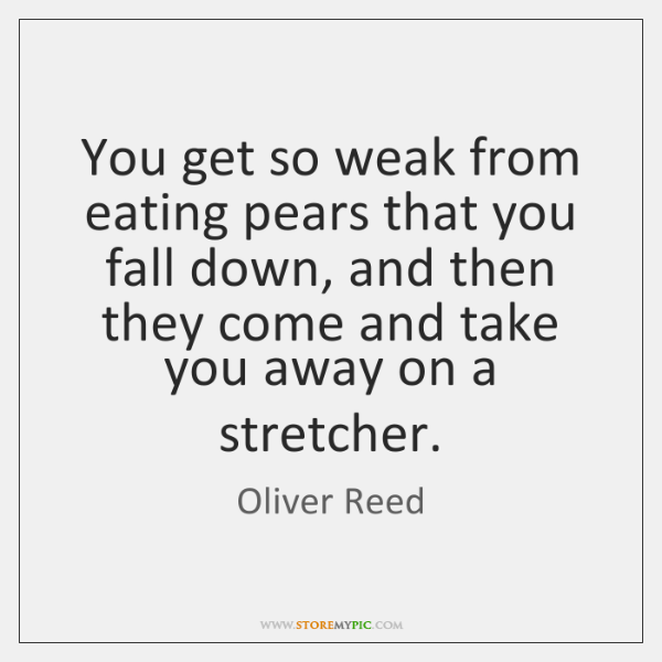 You get so weak from eating pears that you fall down, and ...