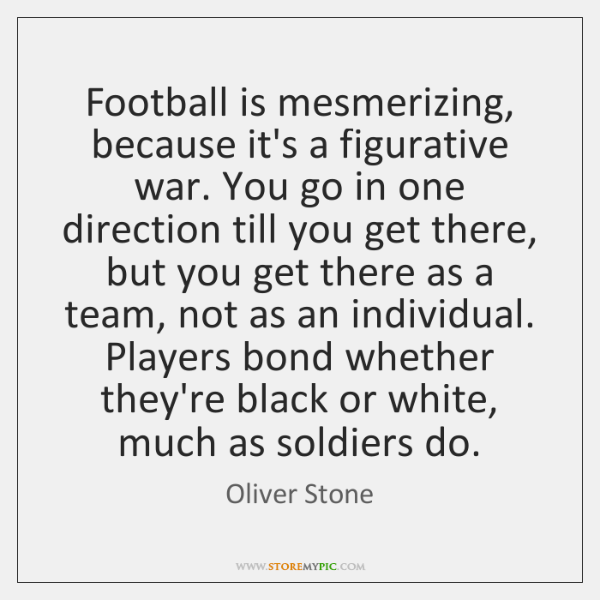 Football is mesmerizing, because it's a figurative war. You go in one ...