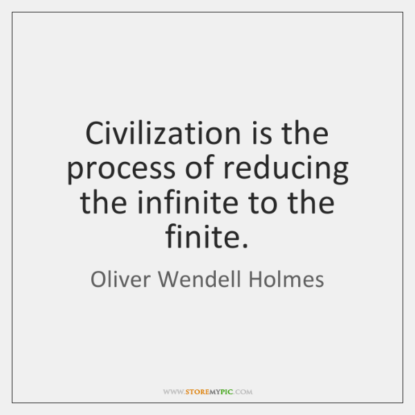 Civilization is the process of reducing the infinite to the finite.