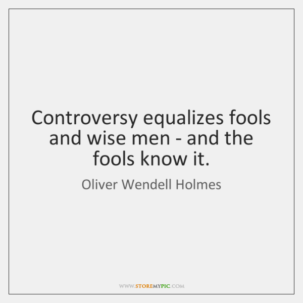 Controversy equalizes fools and wise men - and the fools know it.
