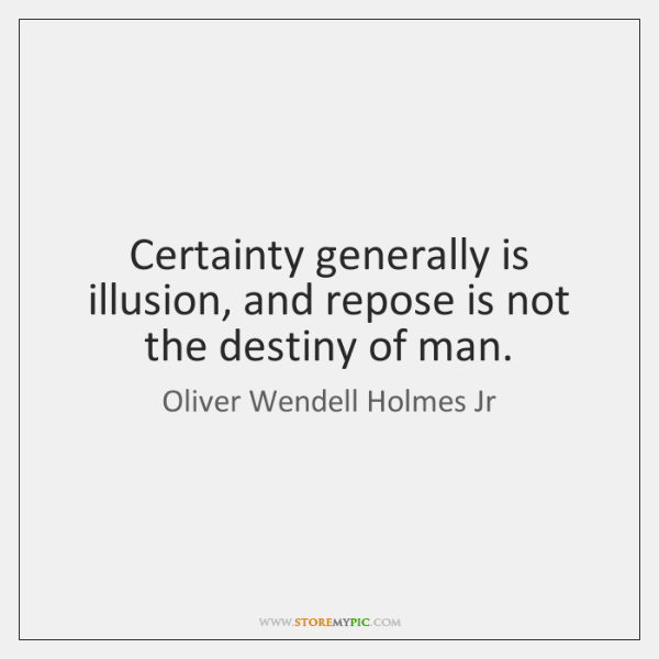 Certainty generally is illusion, and repose is not the destiny of man.