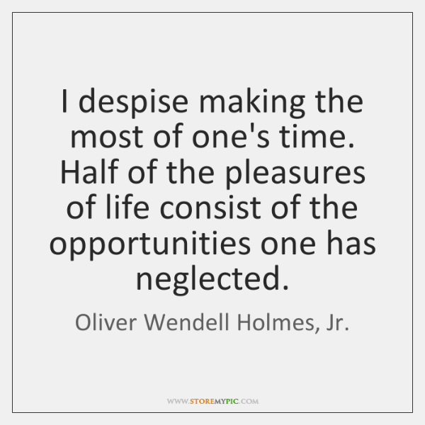 I despise making the most of one's time. Half of the pleasures ...